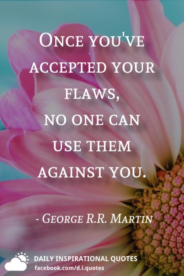 Once you've accepted your flaws, no one can use them against you. - George R.R. Martin