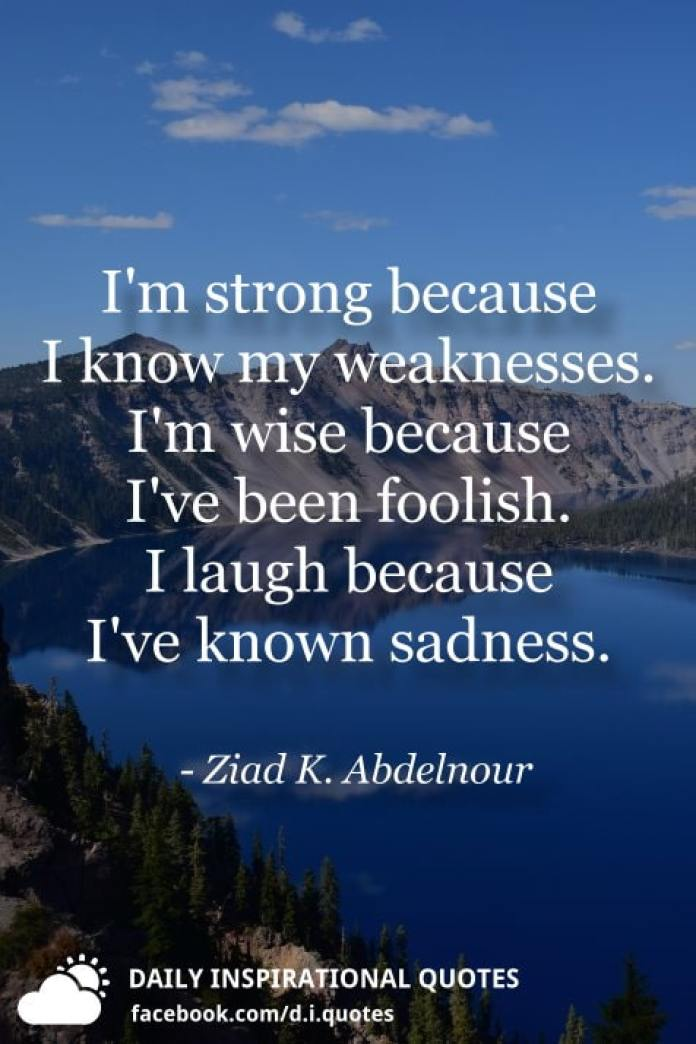 I'm strong because I know my weaknesses. I'm wise because I've been foolish. I laugh because I've known sadness. - Ziad K. Abdelnour