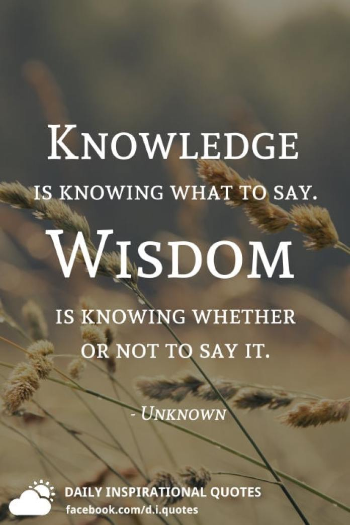 Knowledge is knowing what to say. Wisdom is knowing whether or not to say it. - Unknown