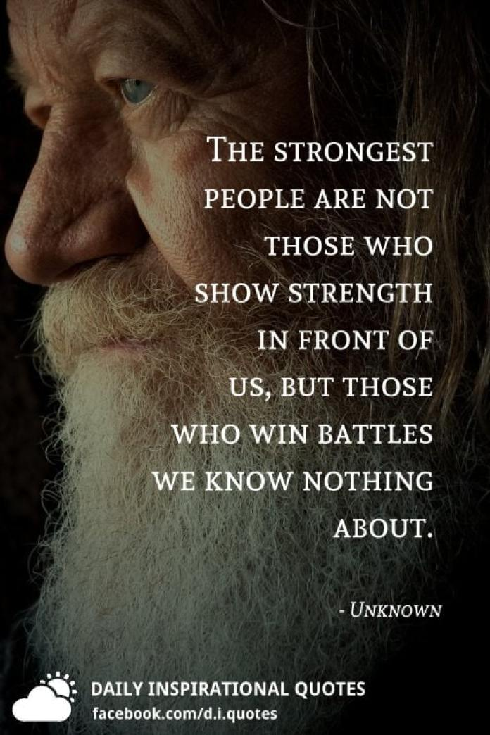 The strongest people are not those who show strength in front of us, but those who win battles we know nothing about. - Unknown