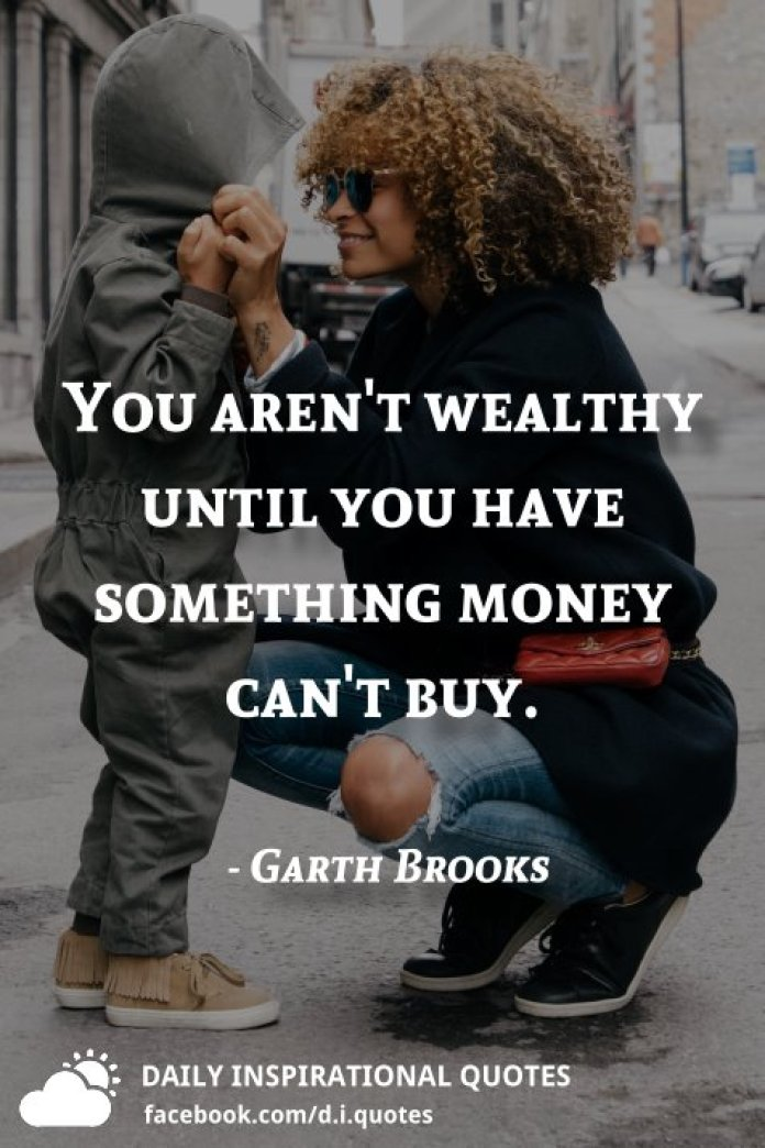 You aren't wealthy until you have something money can't buy. - Garth Brooks