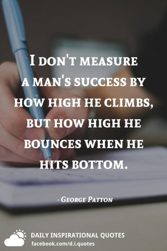 I don't measure a man's success by how high he climbs, but how high he bounces when he hits bottom. - George Patton