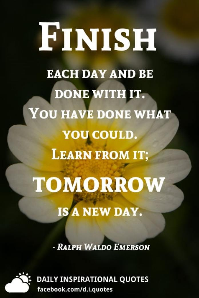Finish each day and be done with it. You have done what you could. Learn from it; tomorrow is a new day. - Ralph Waldo Emerson