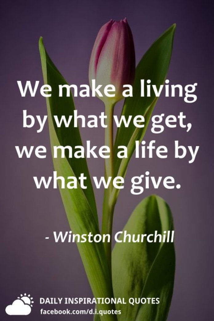 We make a living by what we get, we make a life by what we give. - Winston Churchill