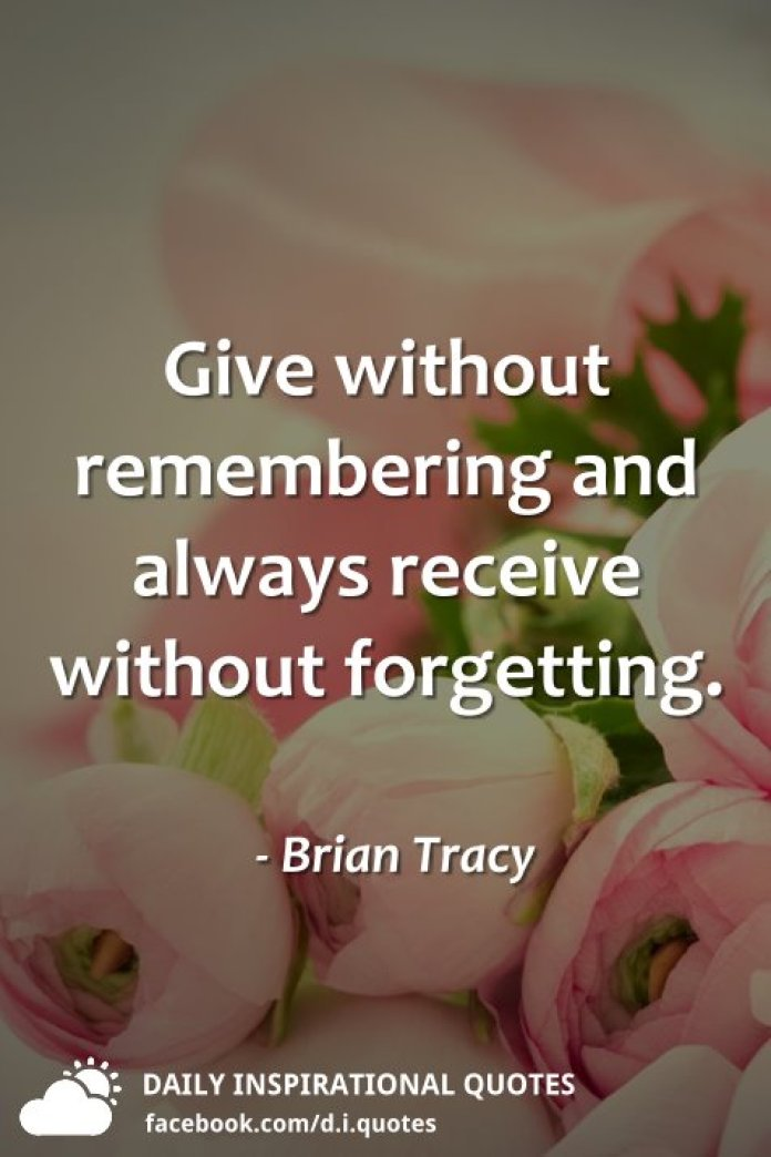 Give without remembering and always receive without forgetting. - Brian Tracy