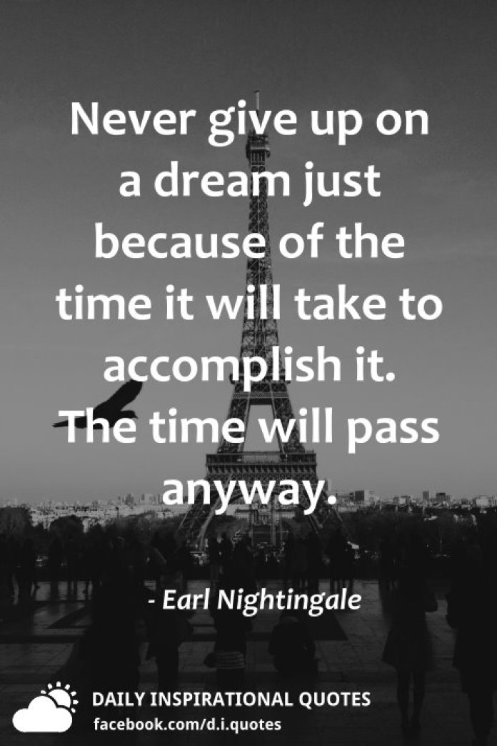 Never give up on a dream just because of the time it will take to accomplish it. The time will pass anyway. - Earl Nightingale