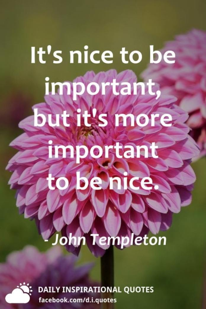 It's nice to be important, but it's more important to be nice. - John Templeton
