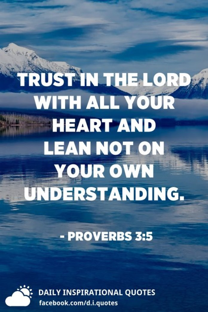 Trust in the LORD with all your heart and lean not on your own understanding. - Proverbs 3:5