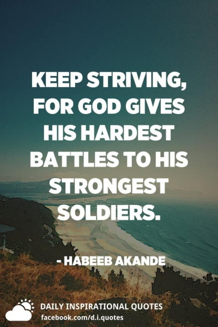 Keep striving, for God gives His hardest battles to His strongest soldiers. - Habeeb Akande