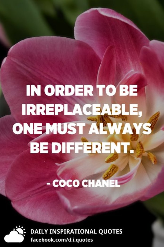 In order to be irreplaceable, one must always be different. - Coco Chanel