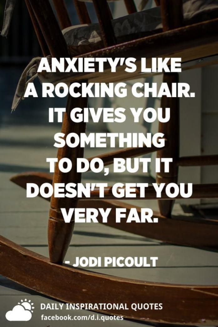 Anxiety's like a rocking chair. It gives you something to do, but it doesn't get you very far. - Jodi Picoult