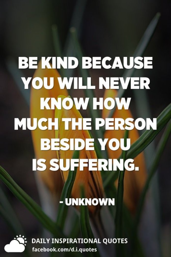 Be kind because you will never know how much the person beside you is suffering. - Unknown