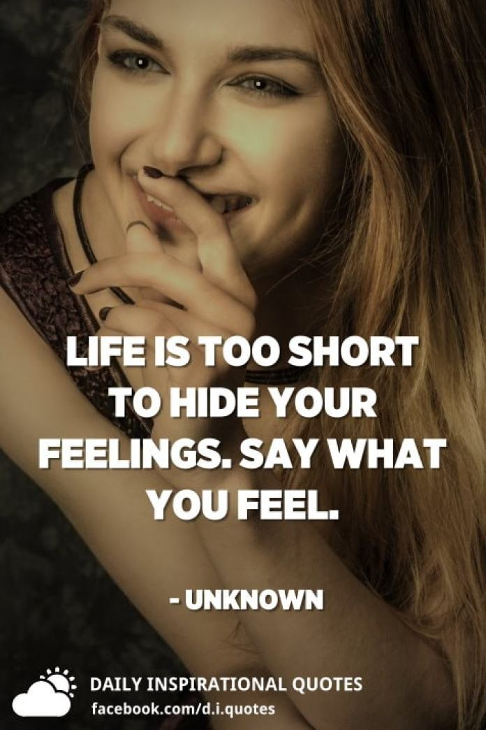 Life is too short to hide your feelings. Say what you feel. - Unknown