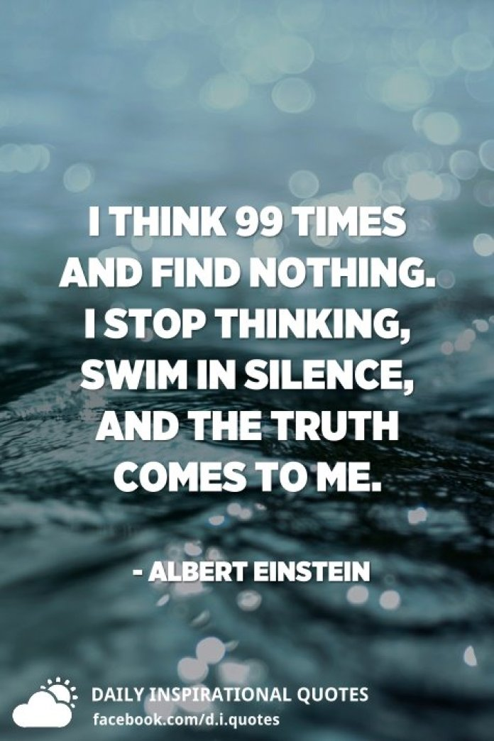I think 99 times and find nothing. I stop thinking, swim in silence, and the truth comes to me. - Albert Einstein
