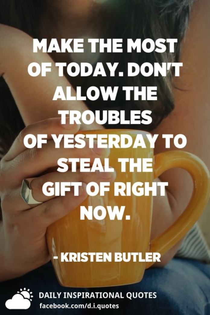 Make the most of today. Don't allow the troubles of yesterday to steal the gift of right now. - Kristen Butler