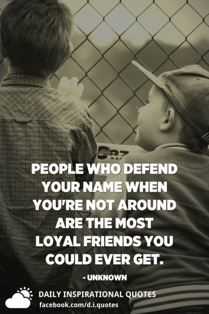People who defend your name when you're not around are the most loyal friends you could ever get. - Unknown