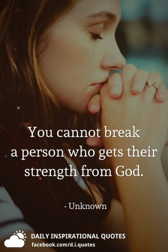 You cannot break a person who gets their strength from God. - Unknown