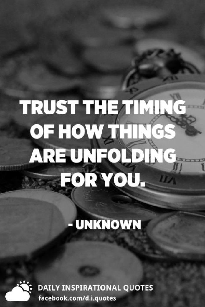 Trust the timing of how things are unfolding for you. - Unknown