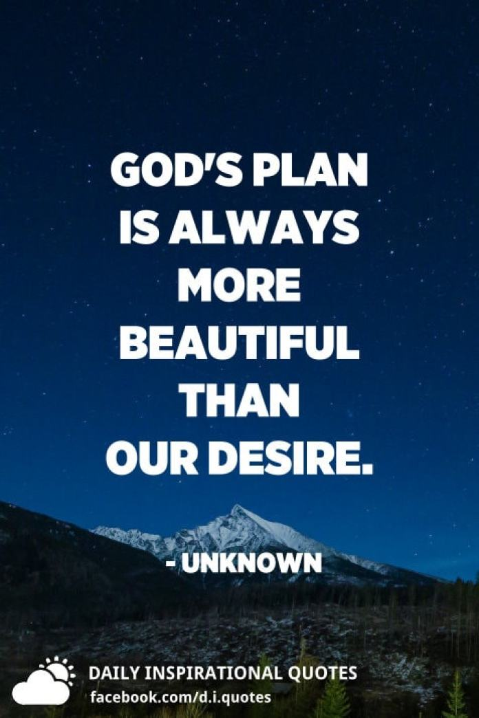 God's plan is always more beautiful than our desire. - Unknown