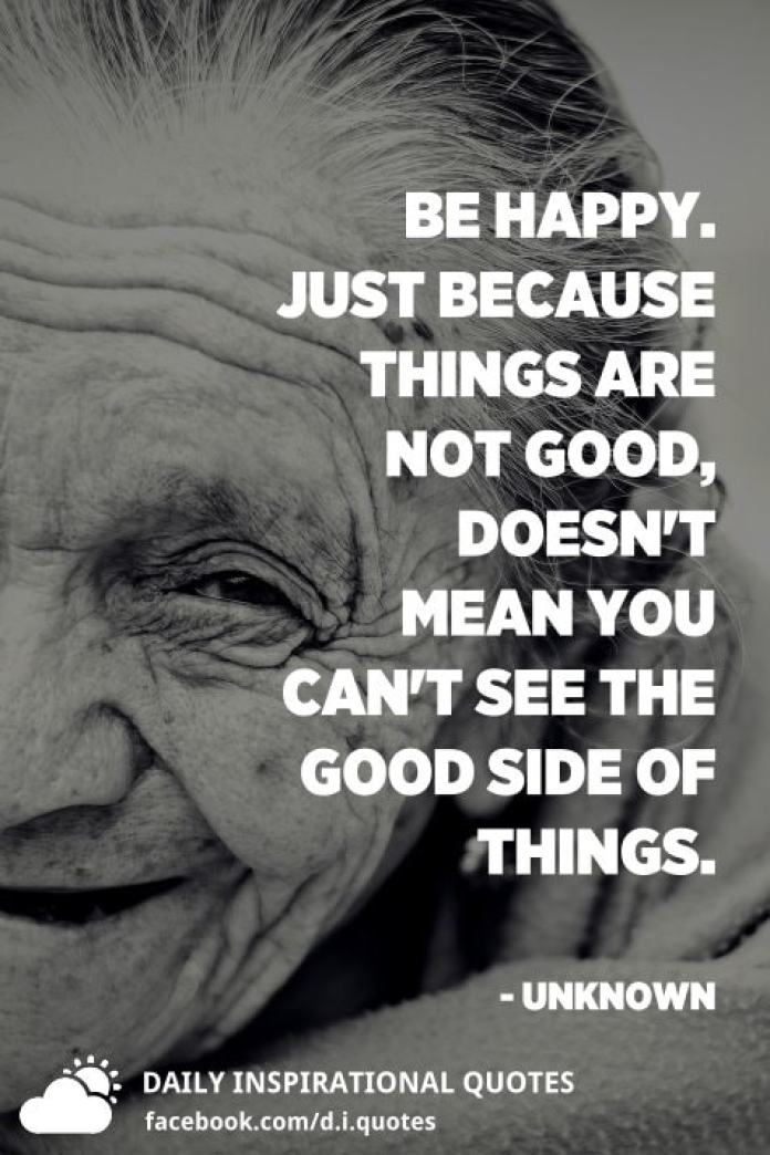 Be happy. Just because things are not good, doesn't mean you can't see the good side of things. - Unknown