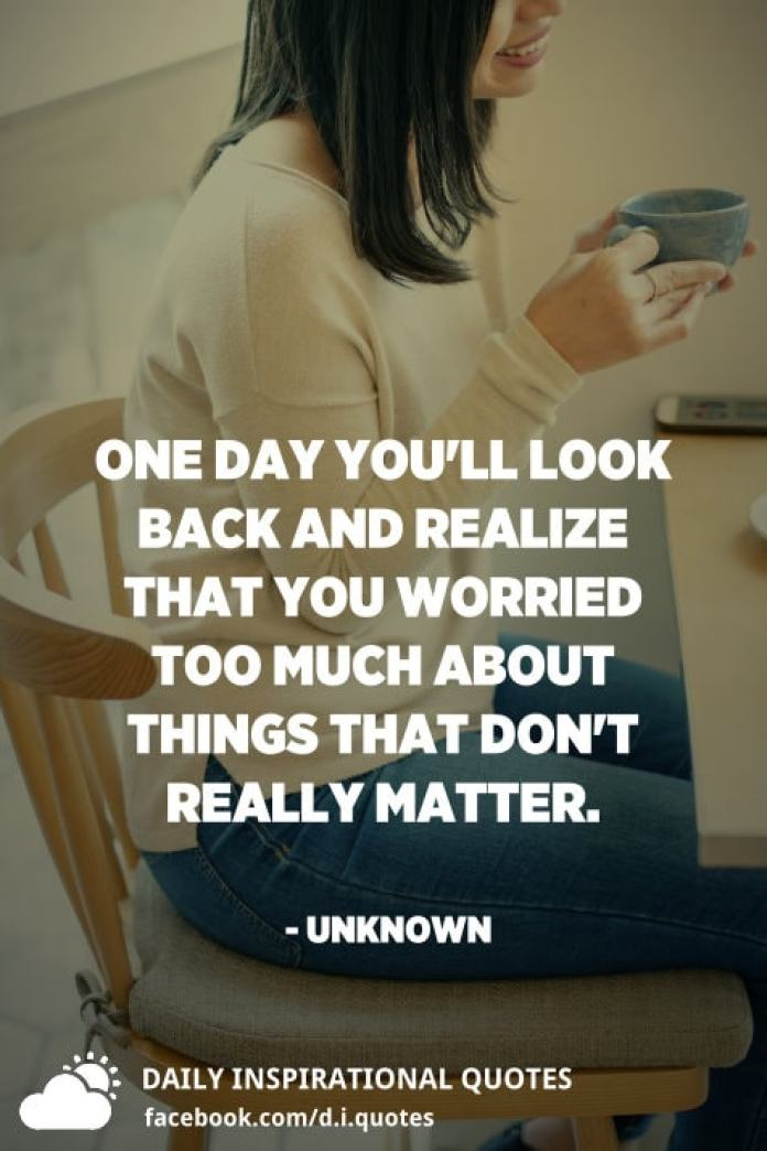 One day you'll look back and realize that you worried too much about things that don't really matter. - Unknown