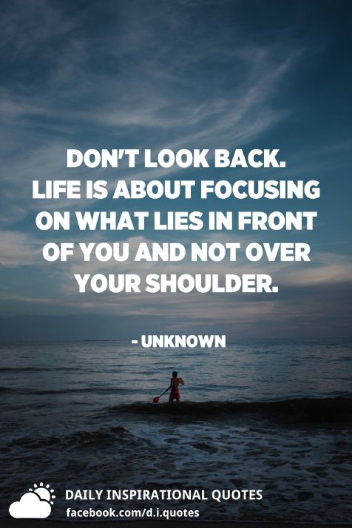 Don't look back. Life is about focusing on what lies in front of you and not over your shoulder. - Unknown