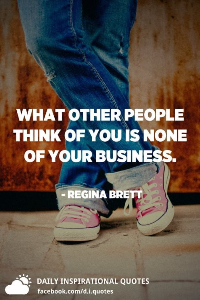 What other people think of you is none of your business. - Regina Brett