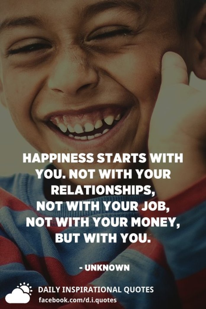 Happiness starts with you. Not with your relationships, not with your job, not with your money, but with you. - Unknown