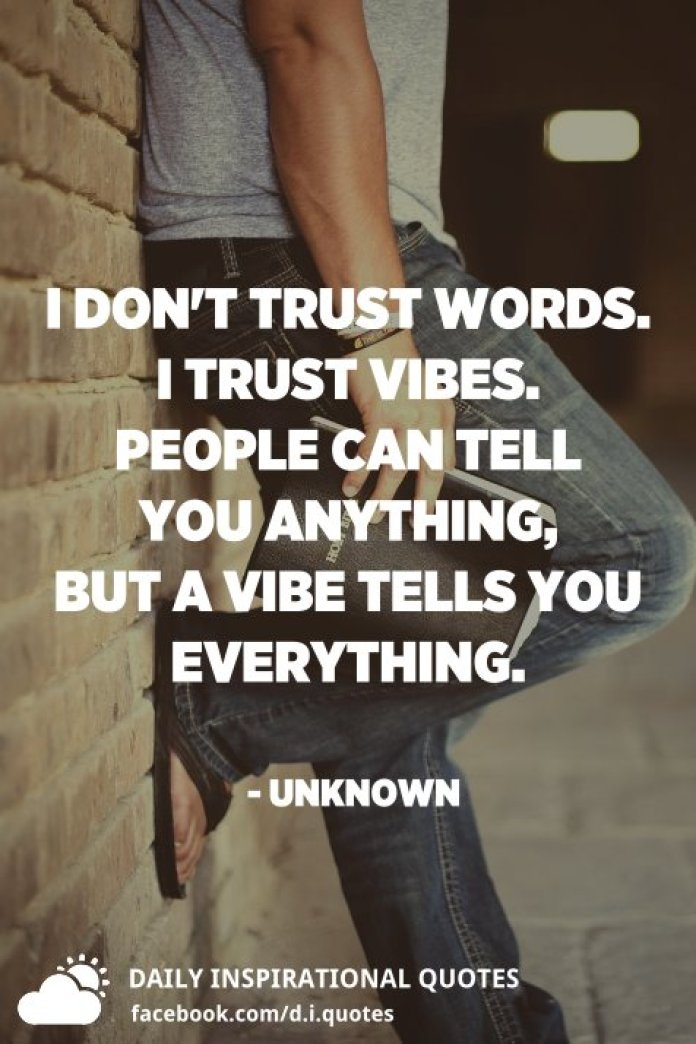 I don't trust words. I trust vibes. People can tell you anything, but a vibe tells you everything. - Unknown
