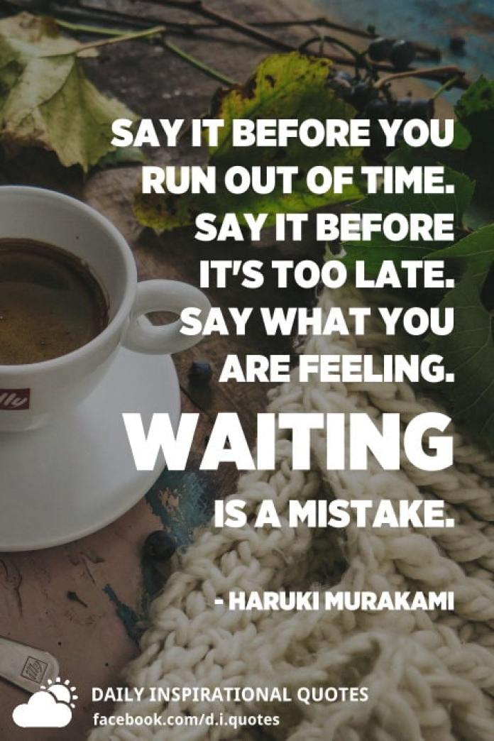 Say it before you run out of time. Say it before it's too late. Say what you are feeling. Waiting is a mistake. - Haruki Murakami