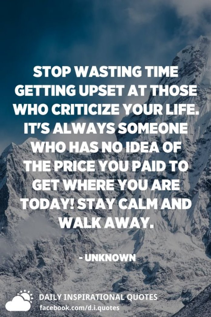 Stop wasting time getting upset at those who criticize your life. It's always someone who has NO IDEA of the price you paid to get where you are today! Stay calm and walk away. - Unknown