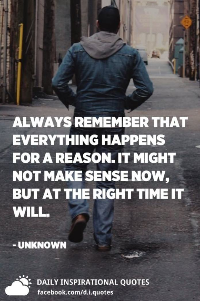 Always remember that everything happens for a reason. It might not make sense now, but at the right time it will. - Unknown