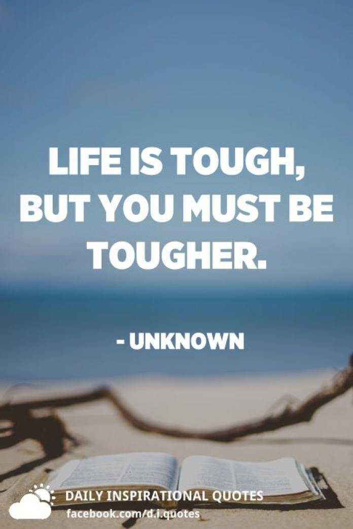 Life is tough, but you must be tougher. - Unknown