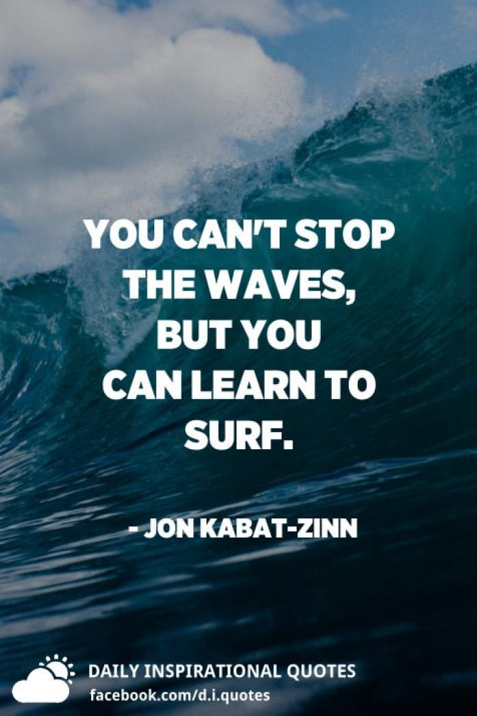 You can't stop the waves, but you can learn to surf. - Jon Kabat-Zinn