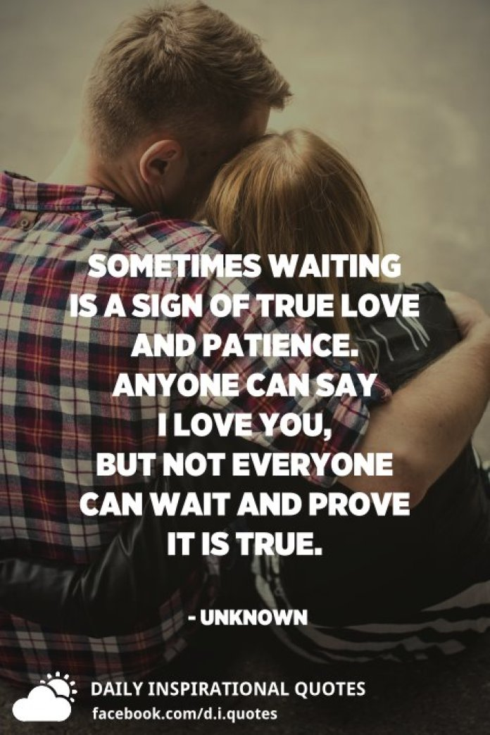 Sometimes waiting is a sign of true love and patience. Anyone can say I love you, but not everyone can wait and prove it is true. - Unknown