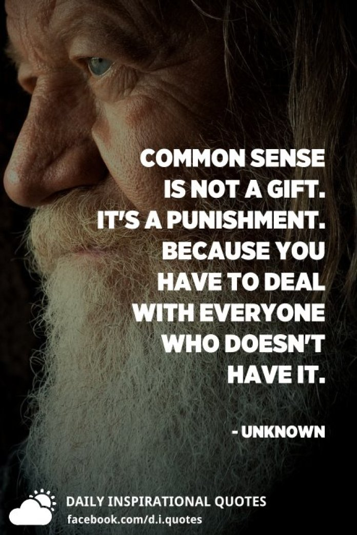 Common sense is not a gift. It's a punishment. Because you have to deal with everyone who doesn't have it. - Unknown