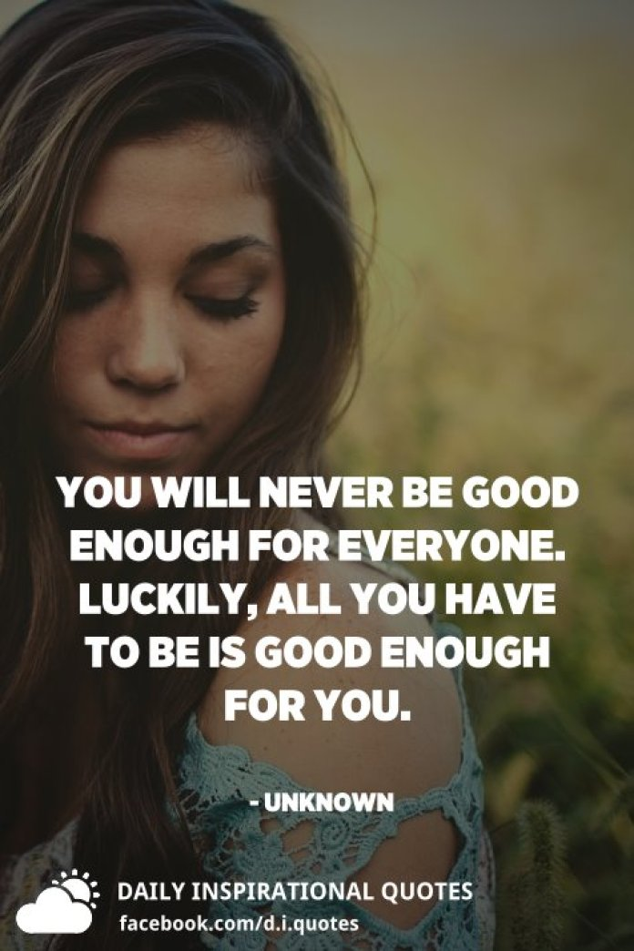 You will never be good enough for everyone. Luckily, all you have to be is good enough for you. - Unknown