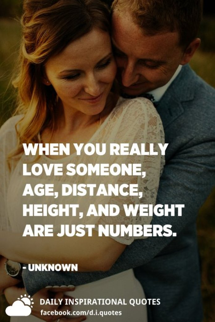 When you really love someone, age, distance, height, and weight are just numbers. - Unknown