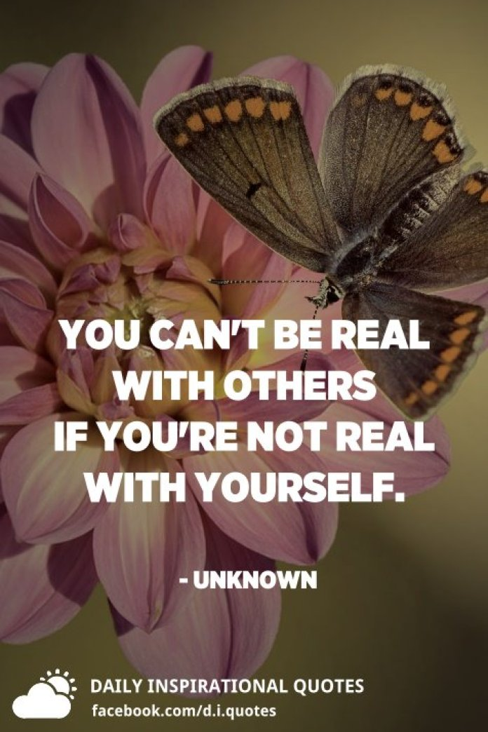 You can't be real with others if you're not real with yourself. - Unknown