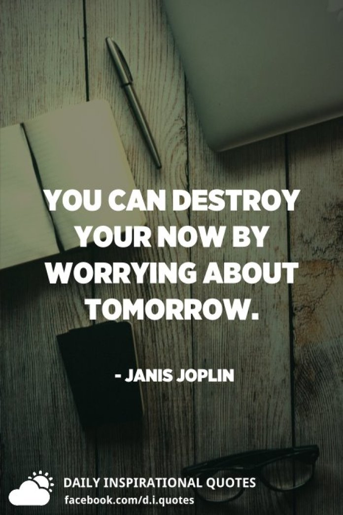 You can destroy your now by worrying about tomorrow. - Janis Joplin