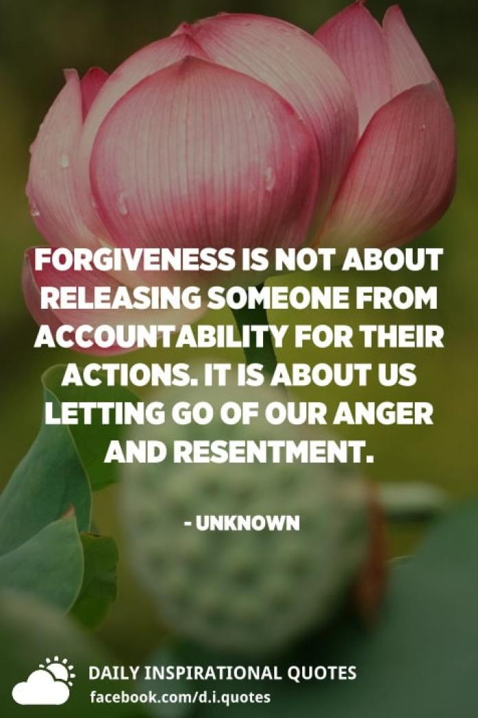 Forgiveness is not about releasing someone from accountability for their actions. It is about us letting go of our anger and resentment. - Unknown