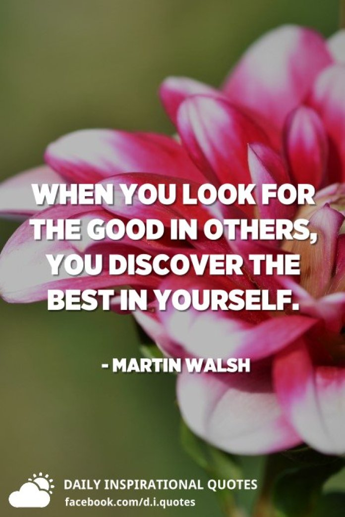 When you look for the good in others, you discover the best in yourself. - Martin Walsh