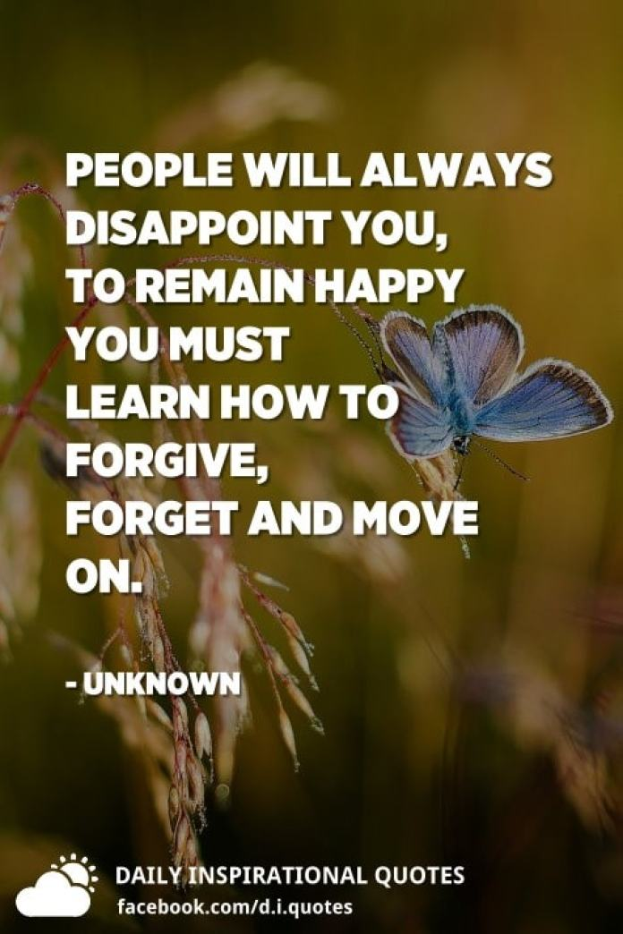 People will always disappoint you, to remain happy you must learn how to forgive, forget and move on. - Unknown