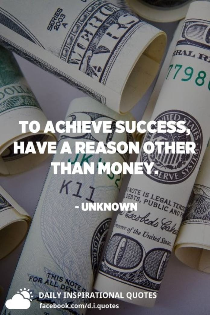 To achieve success, have a reason other than money. - Unknown