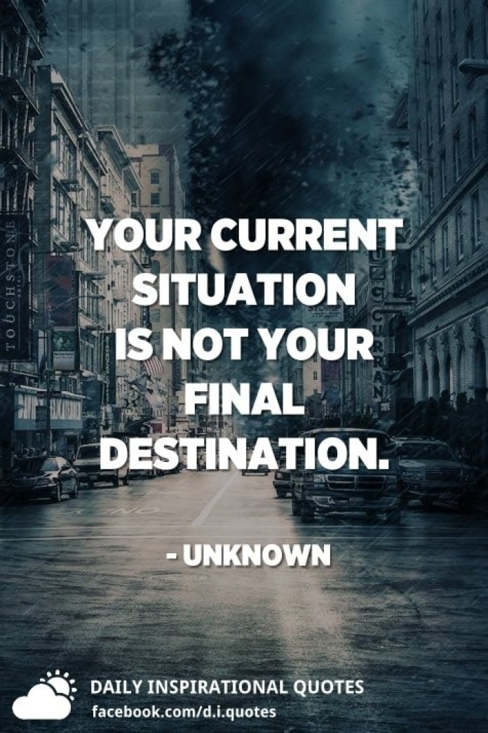 Your current situation is not your final destination. - Unknown