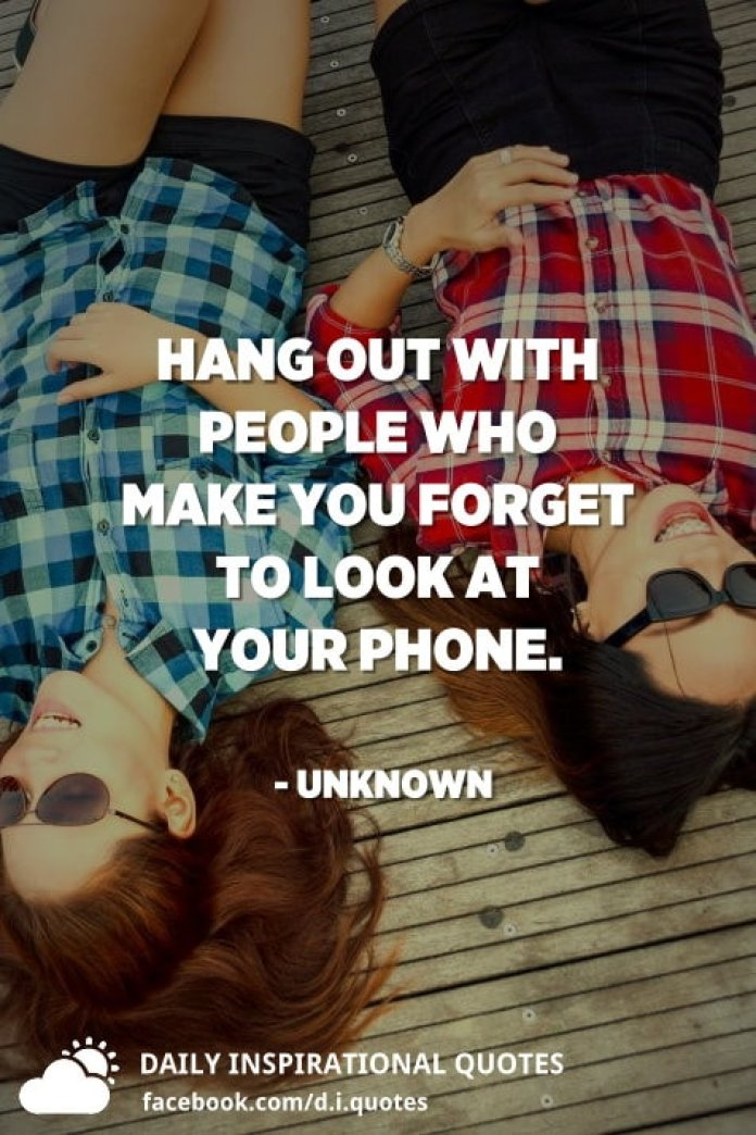 Hang out with people who make you forget to look at your phone. - Unknown