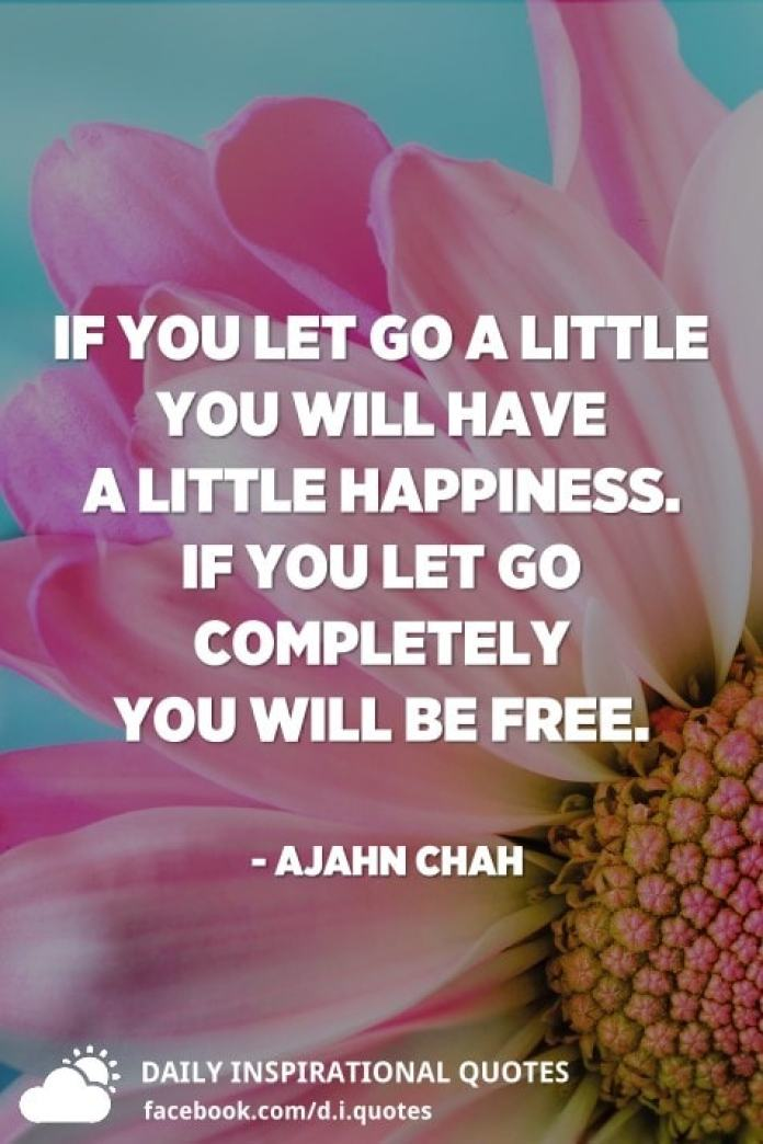 If you let go a little you will have a little happiness. If you let go completely you will be free. - Ajahn Chah
