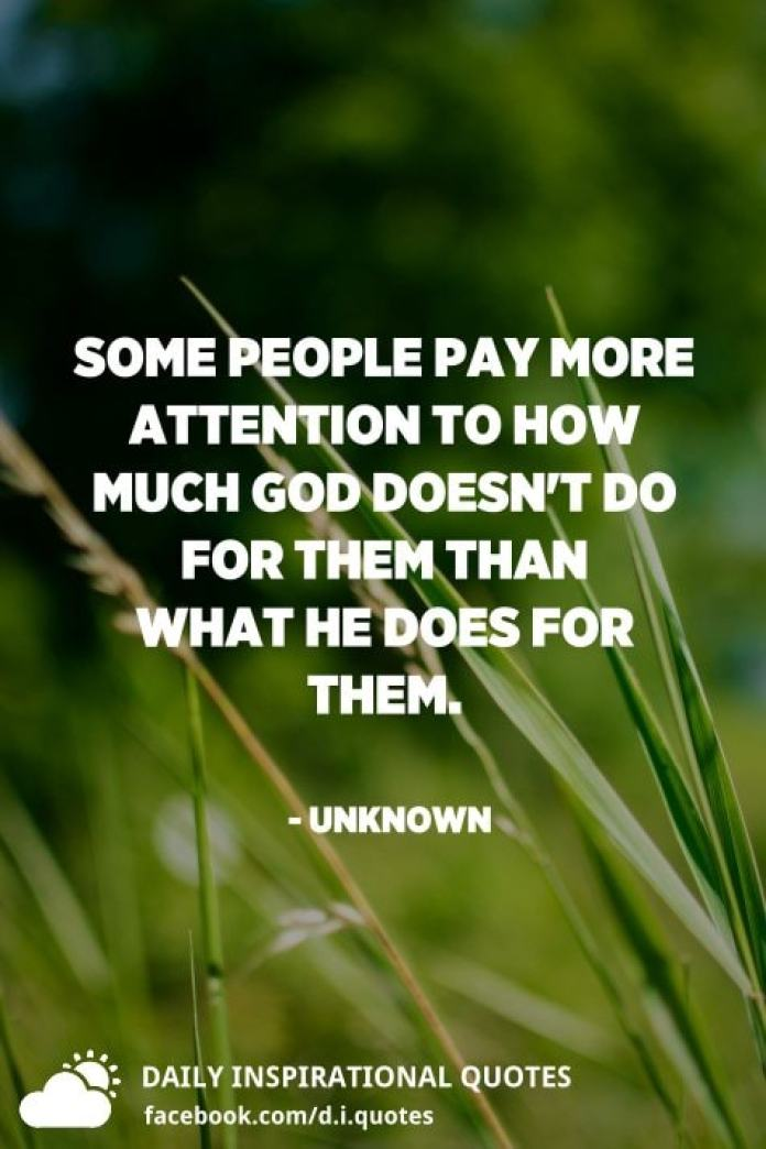 Some people pay more attention to how much God doesn't do for them than what He does for them. - Unknown
