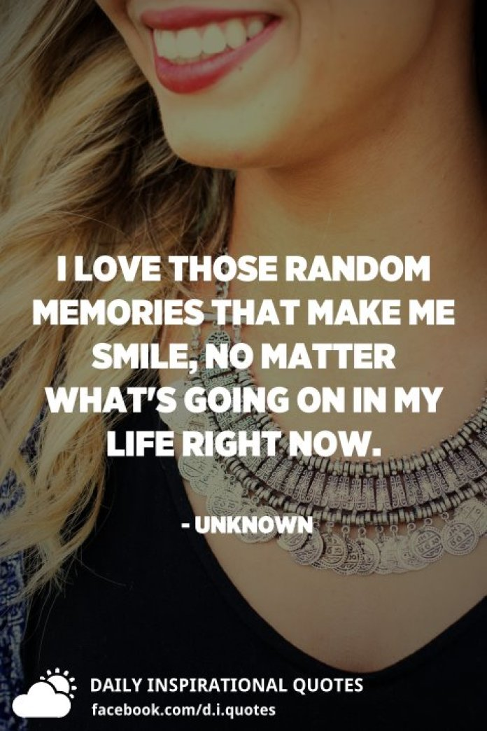 I love those random memories that make me smile, no matter what's going on in my life right now. - Unknown