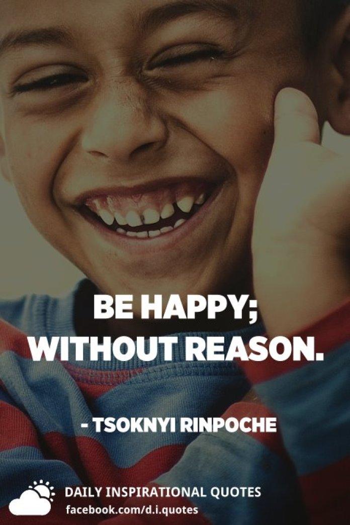 Be happy; without reason. - Tsoknyi Rinpoche